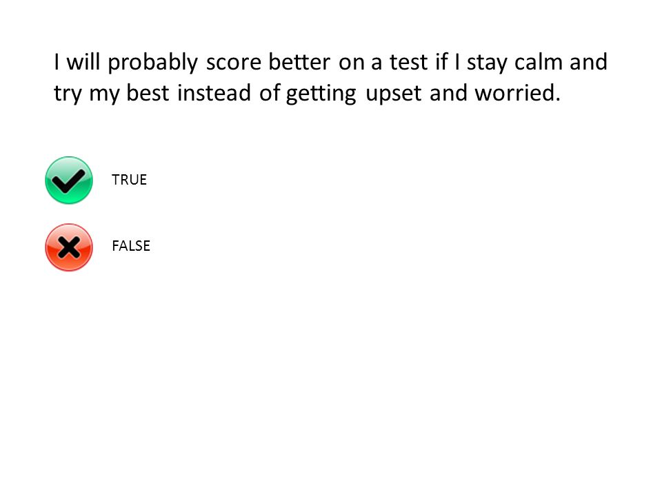 I will probably score better on a test if I stay calm and try my best instead of getting upset and worried.