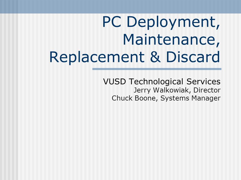 PC Deployment, Maintenance, Replacement & Discard VUSD Technological Services Jerry Walkowiak, Director Chuck Boone, Systems Manager