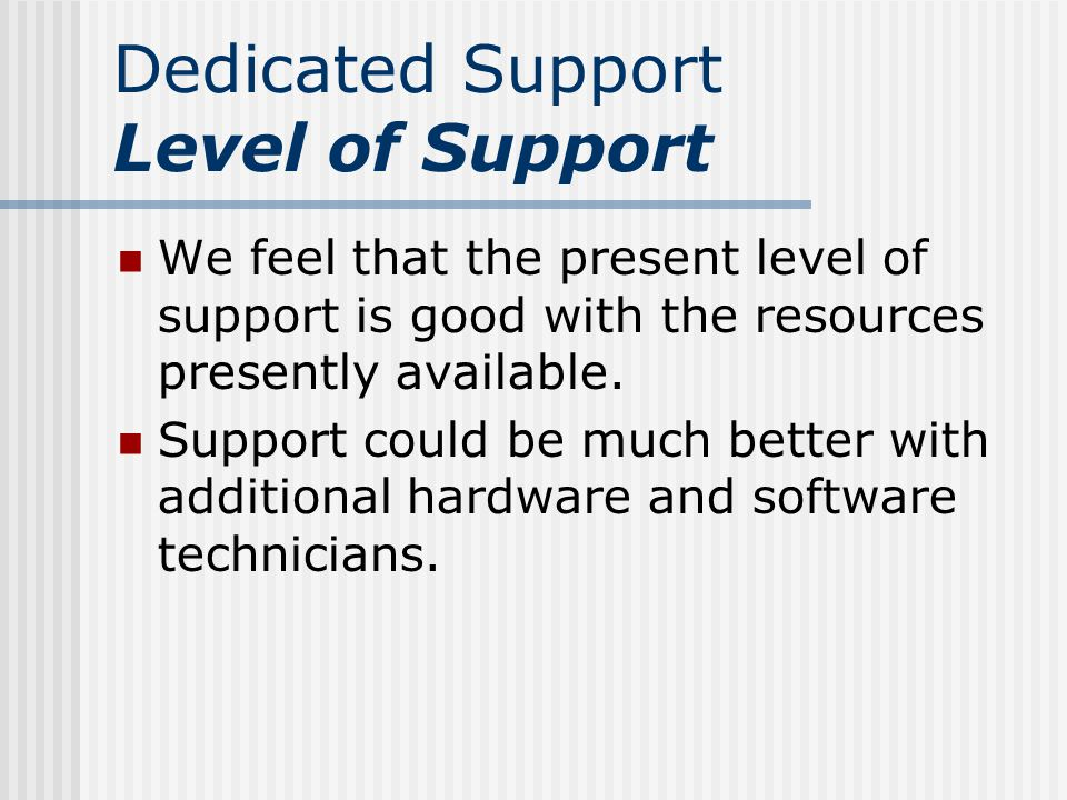 Dedicated Support Level of Support We feel that the present level of support is good with the resources presently available.