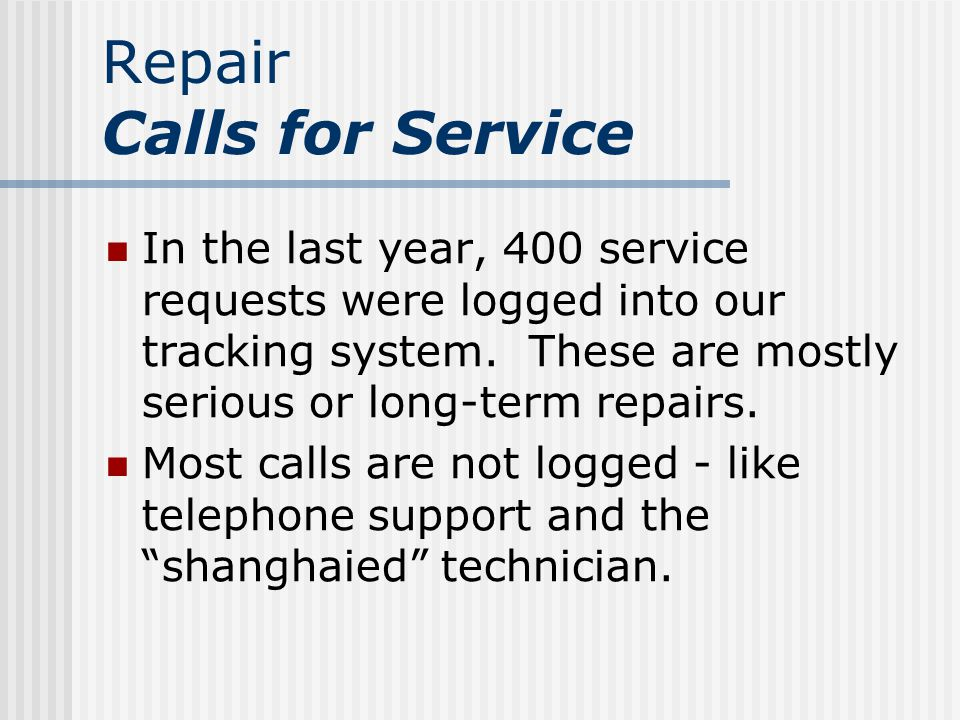 Repair Calls for Service In the last year, 400 service requests were logged into our tracking system.