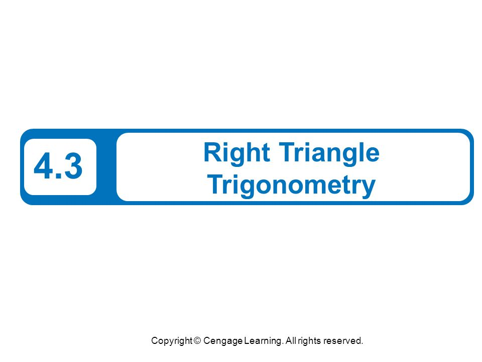 Copyright © Cengage Learning. All rights reserved. 4.3 Right Triangle Trigonometry