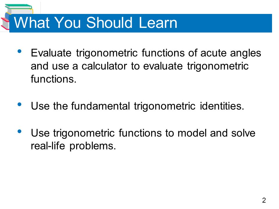 2 What You Should Learn Evaluate trigonometric functions of acute angles and use a calculator to evaluate trigonometric functions. Use the fundamental