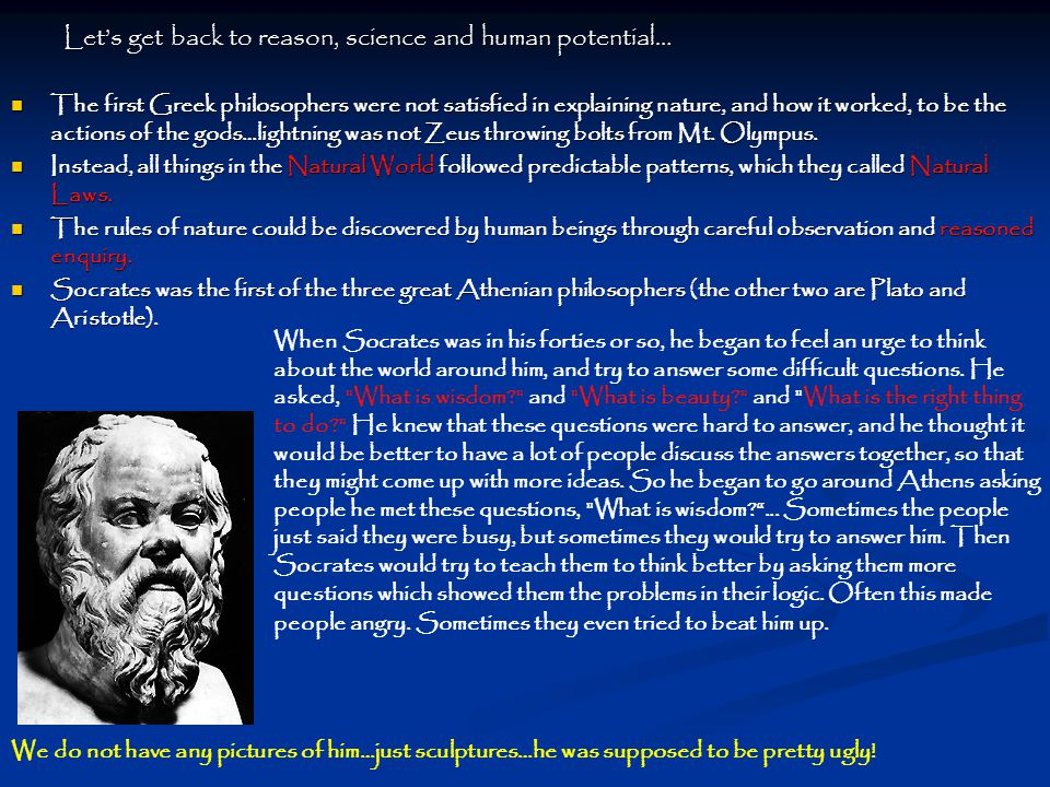 Let's get back to reason, science and human potential… The first Greek philosophers were not satisfied in explaining nature, and how it worked, to be the actions of the gods…lightning was not Zeus throwing bolts from Mt.