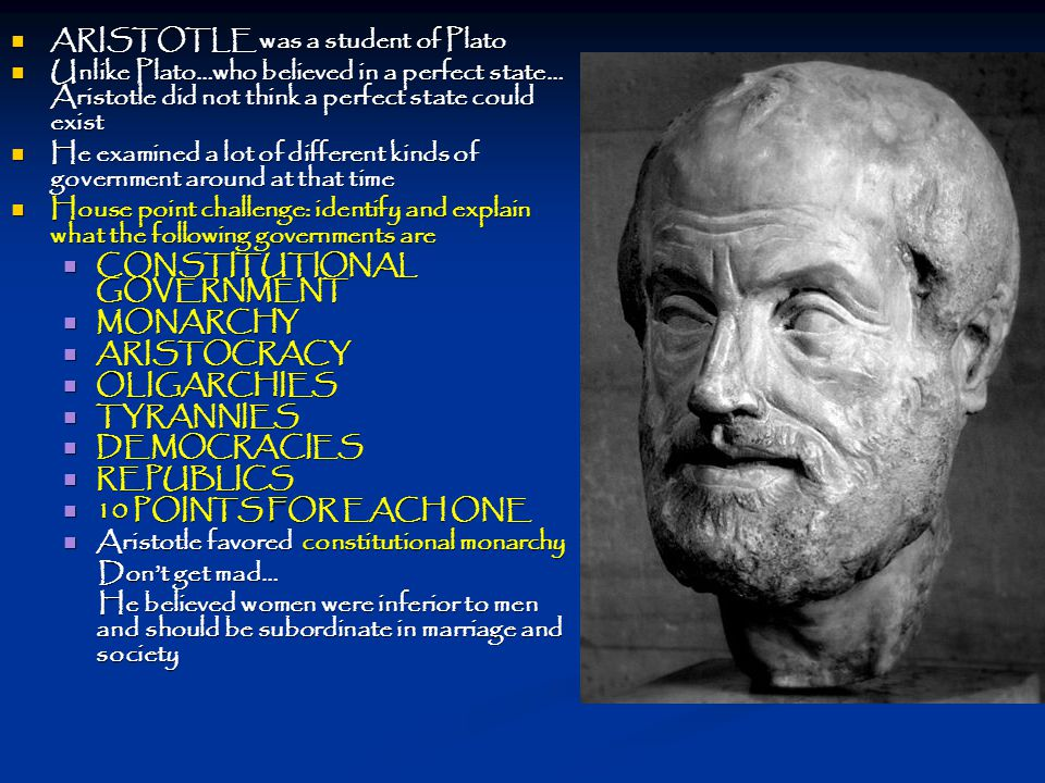 ARISTOTLE was a student of Plato ARISTOTLE was a student of Plato Unlike Plato…who believed in a perfect state… Aristotle did not think a perfect state could exist Unlike Plato…who believed in a perfect state… Aristotle did not think a perfect state could exist He examined a lot of different kinds of government around at that time He examined a lot of different kinds of government around at that time House point challenge: identify and explain what the following governments are House point challenge: identify and explain what the following governments are CONSTITUTIONAL GOVERNMENT CONSTITUTIONAL GOVERNMENT MONARCHY MONARCHY ARISTOCRACY ARISTOCRACY OLIGARCHIES OLIGARCHIES TYRANNIES TYRANNIES DEMOCRACIES DEMOCRACIES REPUBLICS REPUBLICS 10 POINTS FOR EACH ONE 10 POINTS FOR EACH ONE Aristotle favored constitutional monarchy Aristotle favored constitutional monarchy Don't get mad… Don't get mad… He believed women were inferior to men and should be subordinate in marriage and society He believed women were inferior to men and should be subordinate in marriage and society