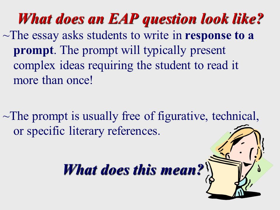 What does an EAP question look like. ~The essay asks students to write in response to a prompt.