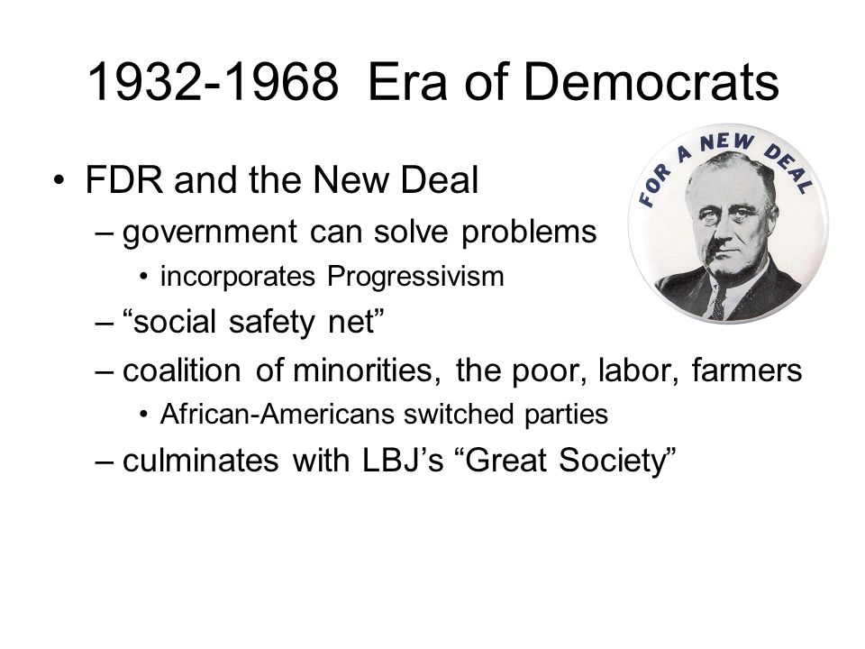 1932-1968 Era of Democrats FDR and the New Deal –government can solve problems incorporates Progressivism – social safety net –coalition of minorities, the poor, labor, farmers African-Americans switched parties –culminates with LBJ's Great Society