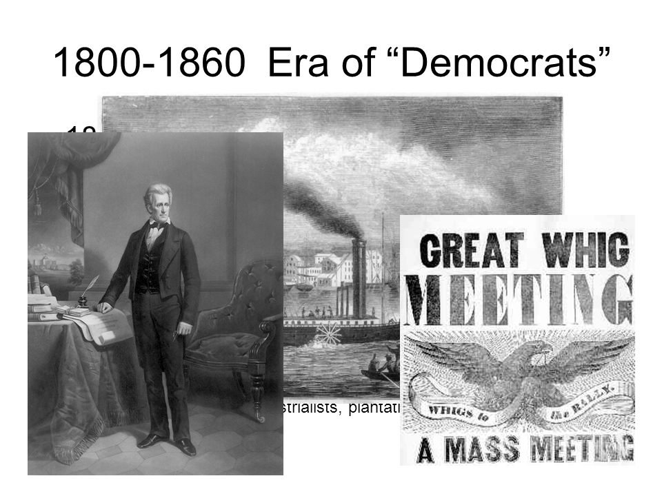 1800-1860 Era of Democrats 1800-1825 Era of Good Feelings »no organized opposition 1829-1837 Jacksonian Democrats small farmers, debtors, frontiersmen, slaveholders universal, white, male suffrage spoils system Opposition: Whigs (National Republican Party) –bankers, merchants, industrialists, plantation owners