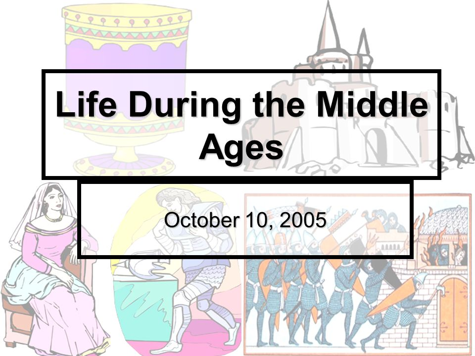 Life During the Middle Ages October 10, 2005