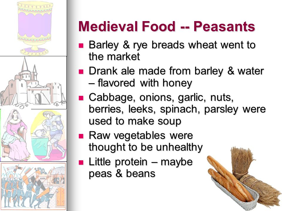 Medieval Food -- Peasants Barley & rye breads wheat went to the market Barley & rye breads wheat went to the market Drank ale made from barley & water – flavored with honey Drank ale made from barley & water – flavored with honey Cabbage, onions, garlic, nuts, berries, leeks, spinach, parsley were used to make soup Cabbage, onions, garlic, nuts, berries, leeks, spinach, parsley were used to make soup Raw vegetables were thought to be unhealthy Raw vegetables were thought to be unhealthy Little protein – maybe peas & beans Little protein – maybe peas & beans