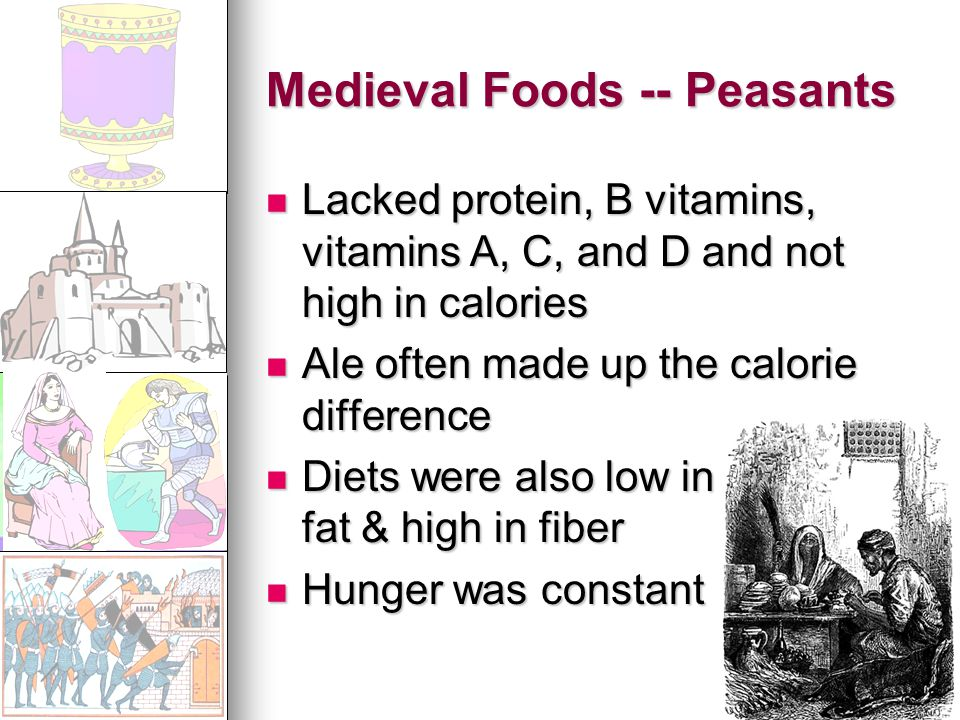 Medieval Foods -- Peasants Lacked protein, B vitamins, vitamins A, C, and D and not high in calories Lacked protein, B vitamins, vitamins A, C, and D and not high in calories Ale often made up the calorie difference Ale often made up the calorie difference Diets were also low in fat & high in fiber Diets were also low in fat & high in fiber Hunger was constant Hunger was constant