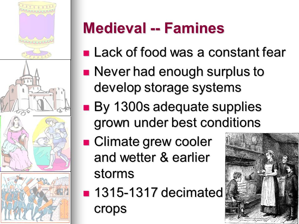 Medieval -- Famines Lack of food was a constant fear Lack of food was a constant fear Never had enough surplus to develop storage systems Never had enough surplus to develop storage systems By 1300s adequate supplies grown under best conditions By 1300s adequate supplies grown under best conditions Climate grew cooler and wetter & earlier storms Climate grew cooler and wetter & earlier storms 1315-1317 decimated crops 1315-1317 decimated crops