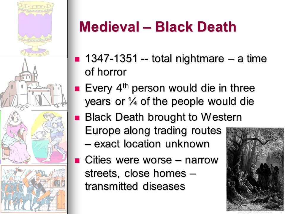 Medieval – Black Death 1347-1351 -- total nightmare – a time of horror 1347-1351 -- total nightmare – a time of horror Every 4 th person would die in three years or ¼ of the people would die Every 4 th person would die in three years or ¼ of the people would die Black Death brought to Western Europe along trading routes – exact location unknown Black Death brought to Western Europe along trading routes – exact location unknown Cities were worse – narrow streets, close homes – transmitted diseases Cities were worse – narrow streets, close homes – transmitted diseases