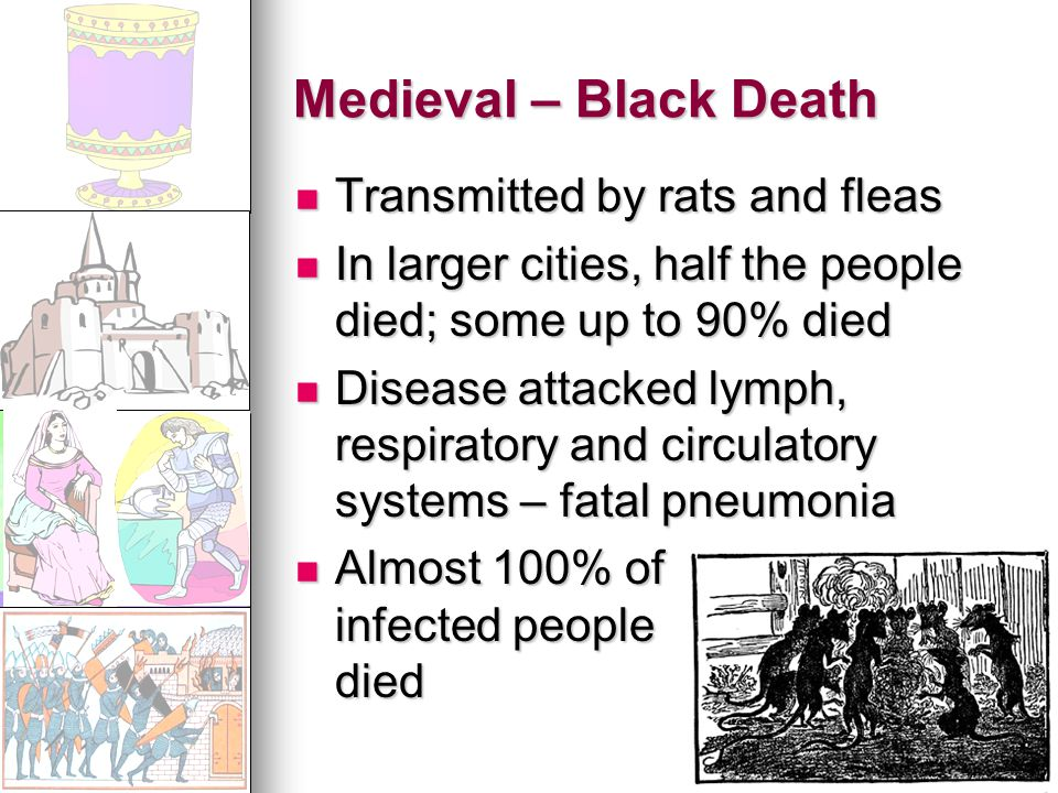 Medieval – Black Death Transmitted by rats and fleas Transmitted by rats and fleas In larger cities, half the people died; some up to 90% died In larger cities, half the people died; some up to 90% died Disease attacked lymph, respiratory and circulatory systems – fatal pneumonia Disease attacked lymph, respiratory and circulatory systems – fatal pneumonia Almost 100% of infected people died Almost 100% of infected people died