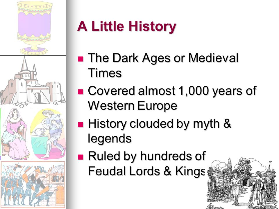 A Little History The Dark Ages or Medieval Times The Dark Ages or Medieval Times Covered almost 1,000 years of Western Europe Covered almost 1,000 years of Western Europe History clouded by myth & legends History clouded by myth & legends Ruled by hundreds of Feudal Lords & Kings Ruled by hundreds of Feudal Lords & Kings