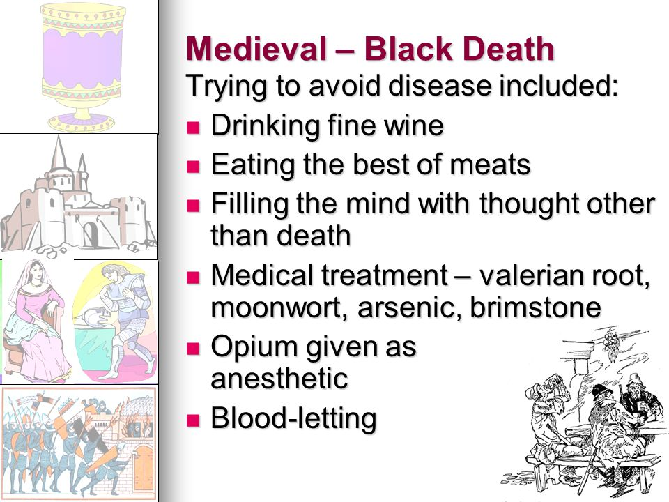 Medieval – Black Death Trying to avoid disease included: Drinking fine wine Drinking fine wine Eating the best of meats Eating the best of meats Filling the mind with thought other than death Filling the mind with thought other than death Medical treatment – valerian root, moonwort, arsenic, brimstone Medical treatment – valerian root, moonwort, arsenic, brimstone Opium given as anesthetic Opium given as anesthetic Blood-letting Blood-letting