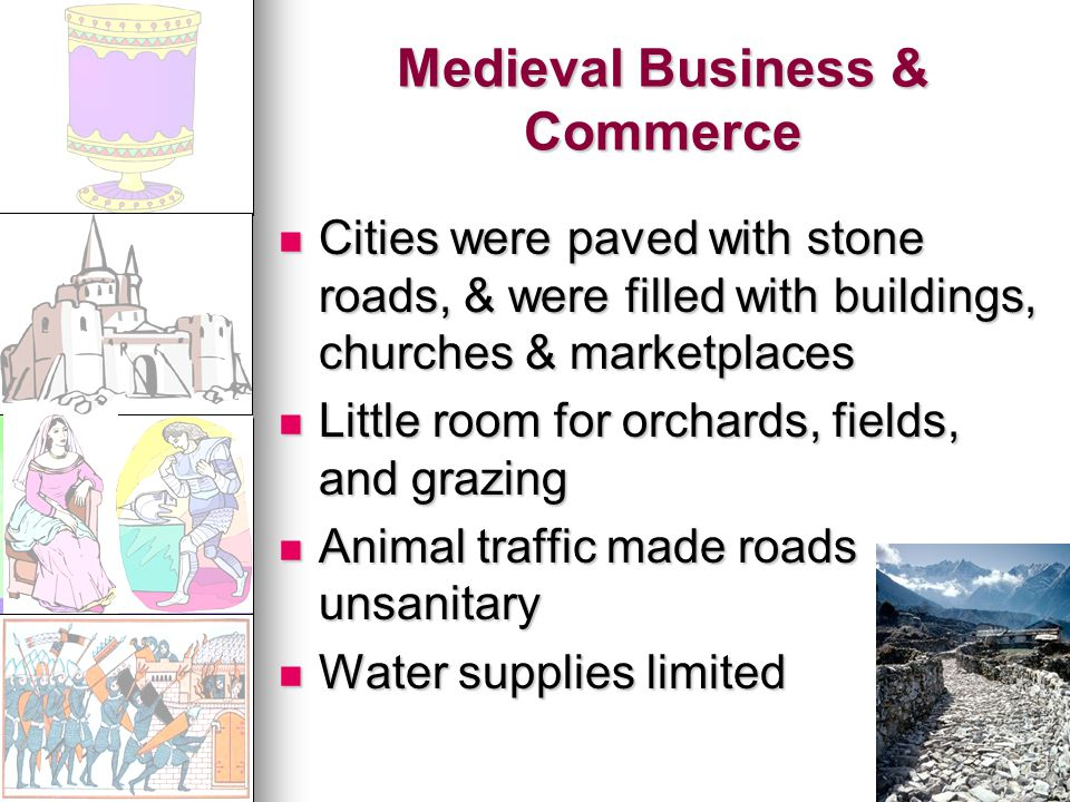 Medieval Business & Commerce Cities were paved with stone roads, & were filled with buildings, churches & marketplaces Cities were paved with stone roads, & were filled with buildings, churches & marketplaces Little room for orchards, fields, and grazing Little room for orchards, fields, and grazing Animal traffic made roads unsanitary Animal traffic made roads unsanitary Water supplies limited Water supplies limited