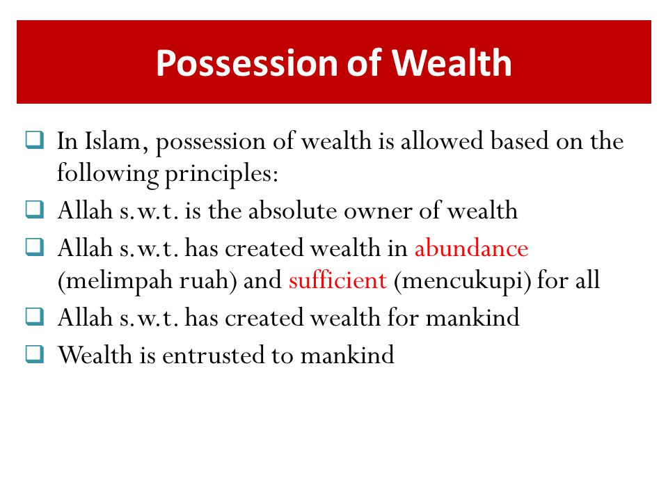 Possession of Wealth  In Islam, possession of wealth is allowed based on the following principles:  Allah s.w.t.