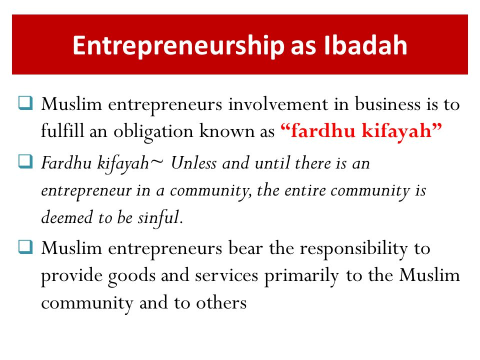 Entrepreneurship as Ibadah  Muslim entrepreneurs involvement in business is to fulfill an obligation known as fardhu kifayah  Fardhu kifayah~ Unless and until there is an entrepreneur in a community, the entire community is deemed to be sinful.