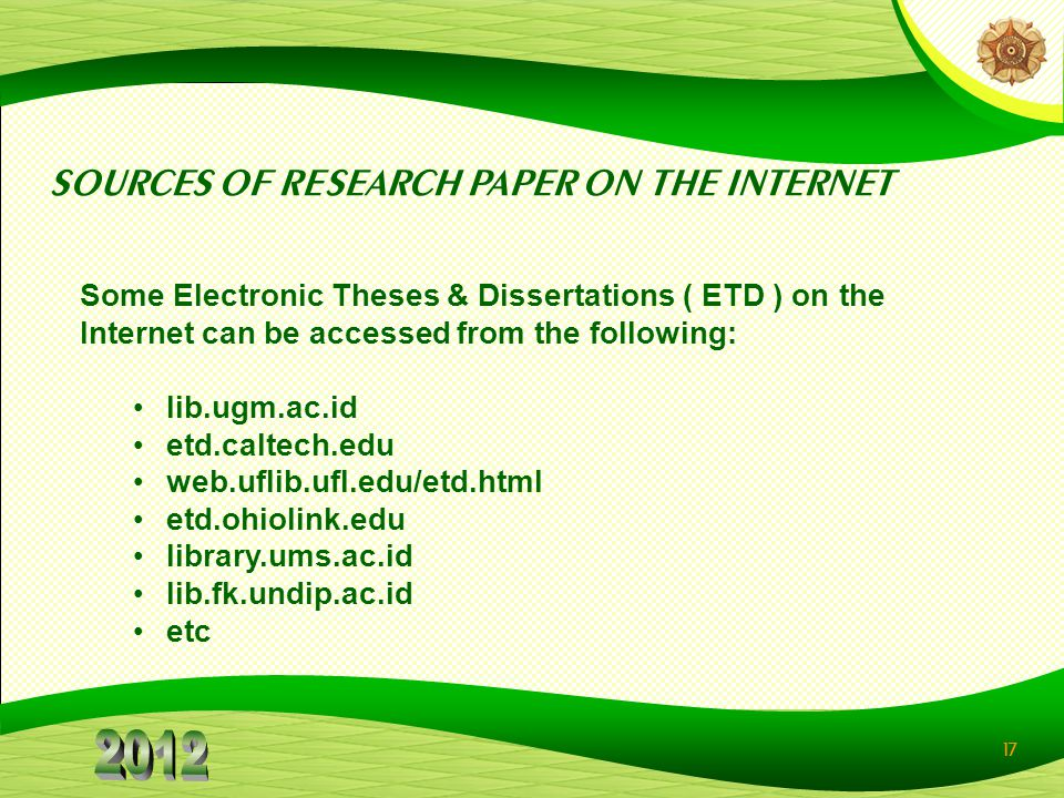 17 SOURCES OF RESEARCH PAPER ON THE INTERNET Some Electronic Theses & Dissertations ( ETD ) on the Internet can be accessed from the following: lib.ugm.ac.id etd.caltech.edu web.uflib.ufl.edu/etd.html etd.ohiolink.edu library.ums.ac.id lib.fk.undip.ac.id etc