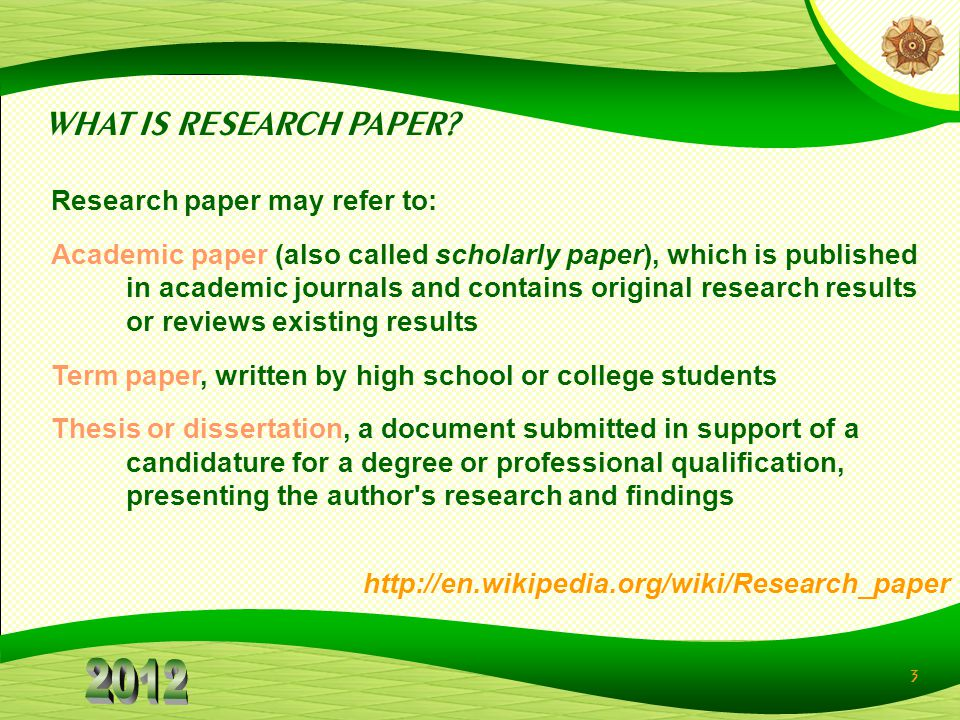 3 Research paper may refer to: Academic paper (also called scholarly paper), which is published in academic journals and contains original research results or reviews existing results Term paper, written by high school or college students Thesis or dissertation, a document submitted in support of a candidature for a degree or professional qualification, presenting the author s research and findings http://en.wikipedia.org/wiki/Research_paper WHAT IS RESEARCH PAPER?