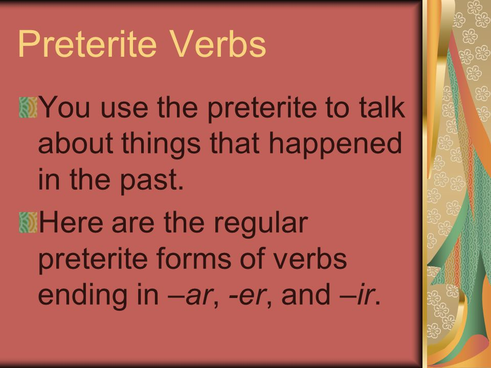 Preterite Verbs You use the preterite to talk about things that happened in the past. Here are the regular preterite forms of verbs ending in –ar, -er