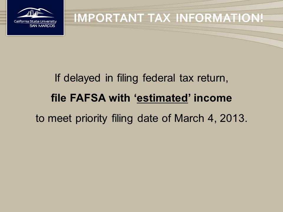 If delayed in filing federal tax return, file FAFSA with 'estimated' income to meet priority filing date of March 4, 2013.