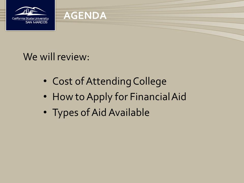 Cost of Attending College How to Apply for Financial Aid Types of Aid Available AGENDA We will review: