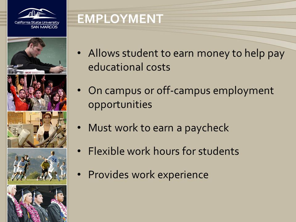 Allows student to earn money to help pay educational costs On campus or off-campus employment opportunities Must work to earn a paycheck Flexible work hours for students Provides work experience EMPLOYMENT