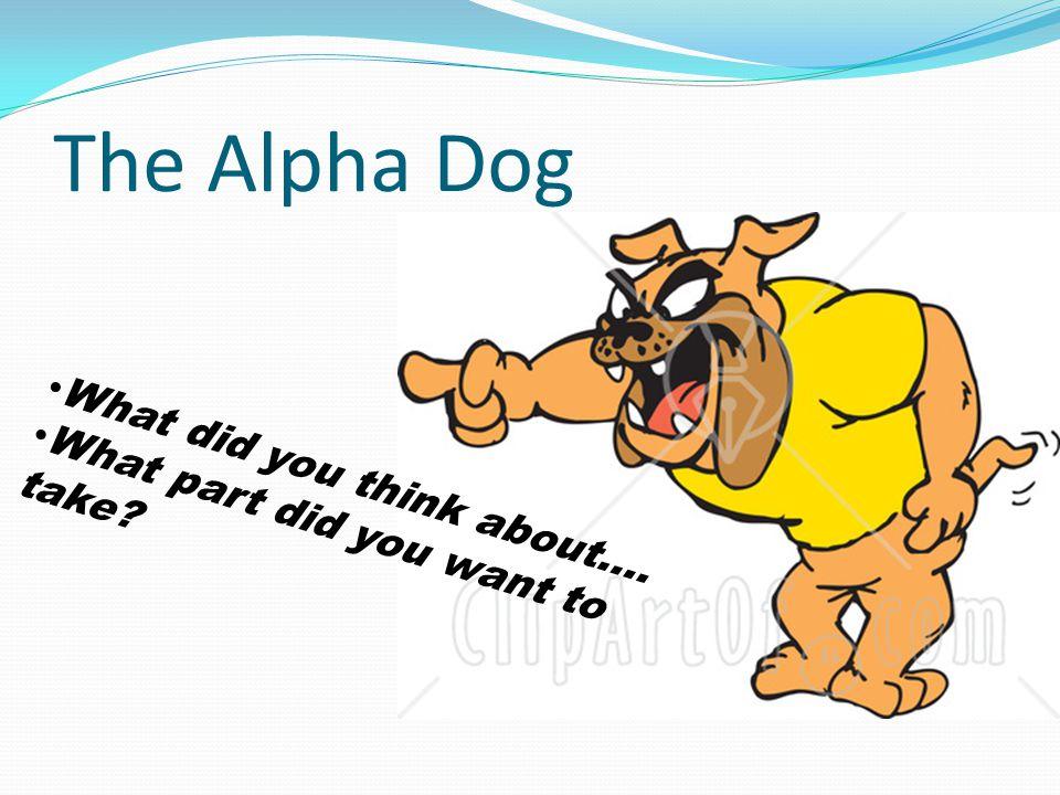 The Alpha Dog W h a t d i d y o u t h i n k a b o u t ….