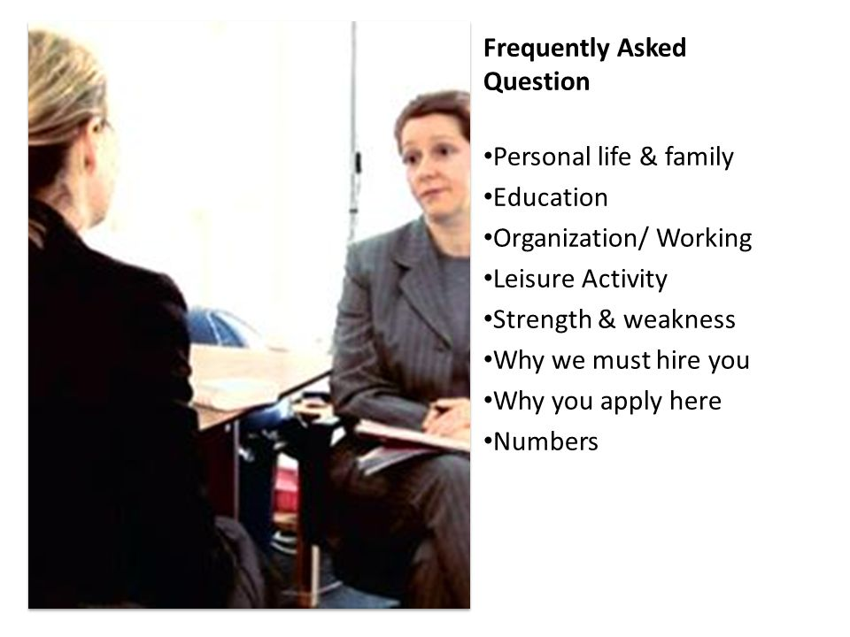 Frequently Asked Question Personal life & family Education Organization/ Working Leisure Activity Strength & weakness Why we must hire you Why you app