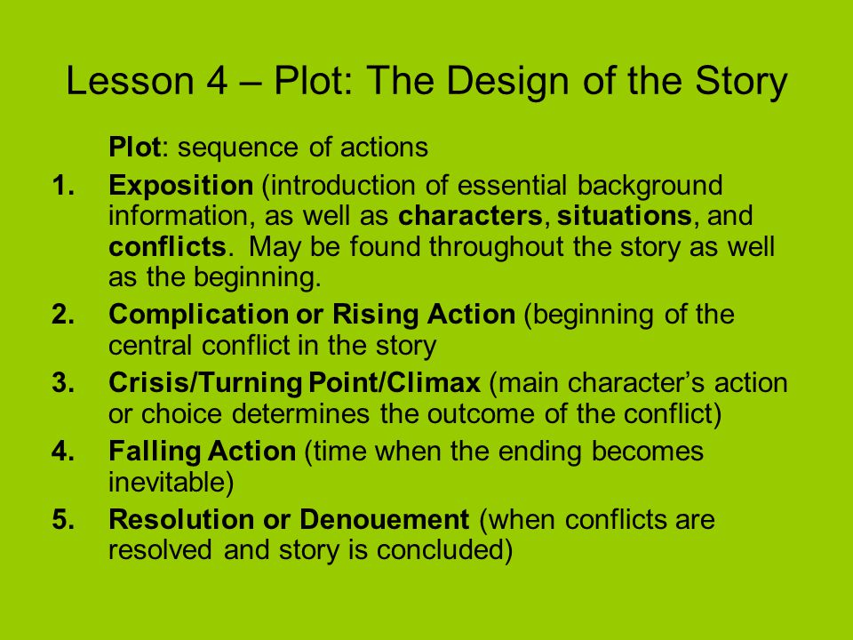 Lesson 4 – Plot: The Design of the Story Plot: sequence of actions 1.Exposition (introduction of essential background information, as well as characte
