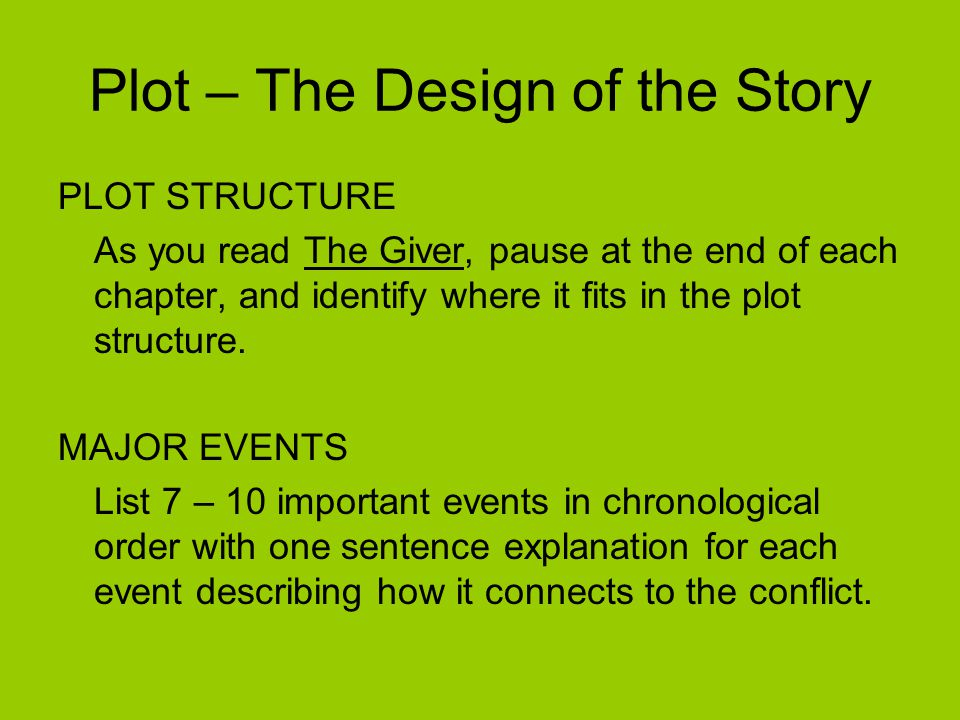 Plot – The Design of the Story PLOT STRUCTURE As you read The Giver, pause at the end of each chapter, and identify where it fits in the plot structur