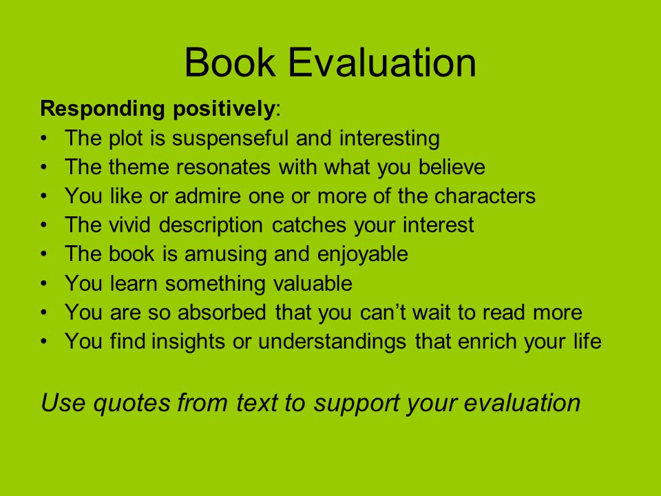Book Evaluation Responding positively: The plot is suspenseful and interesting The theme resonates with what you believe You like or admire one or mor