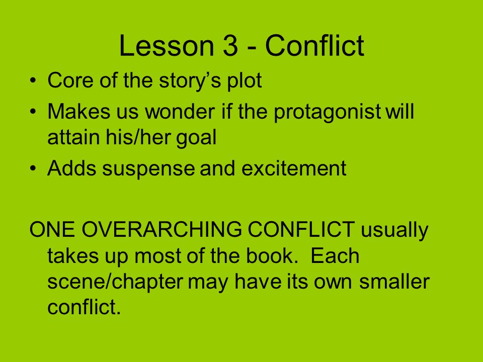 Lesson 3 - Conflict Core of the story's plot Makes us wonder if the protagonist will attain his/her goal Adds suspense and excitement ONE OVERARCHING