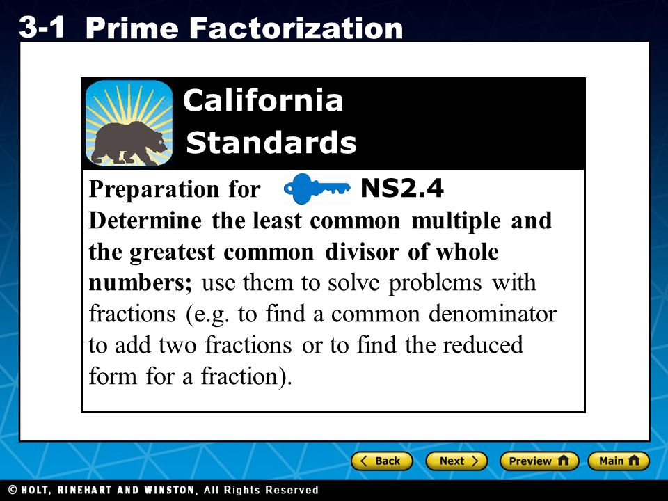 Holt CA Course 1 3-1 Prime Factorization Preparation for NS2.4 Determine the least common multiple and the greatest common divisor of whole numbers; use them to solve problems with fractions (e.g.