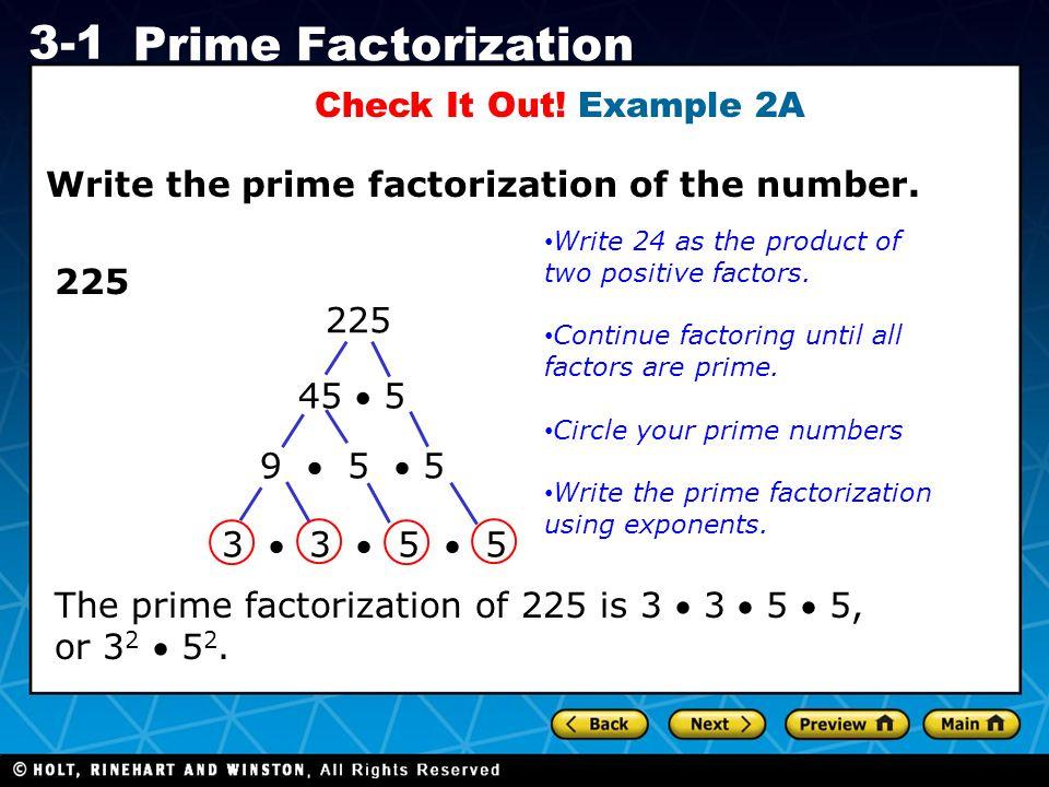 Holt CA Course 1 3-1 Prime Factorization Check It Out! Example 2A Write the prime factorization of the number. 225 45  5 9  5  5 3  3  5  5 Writ