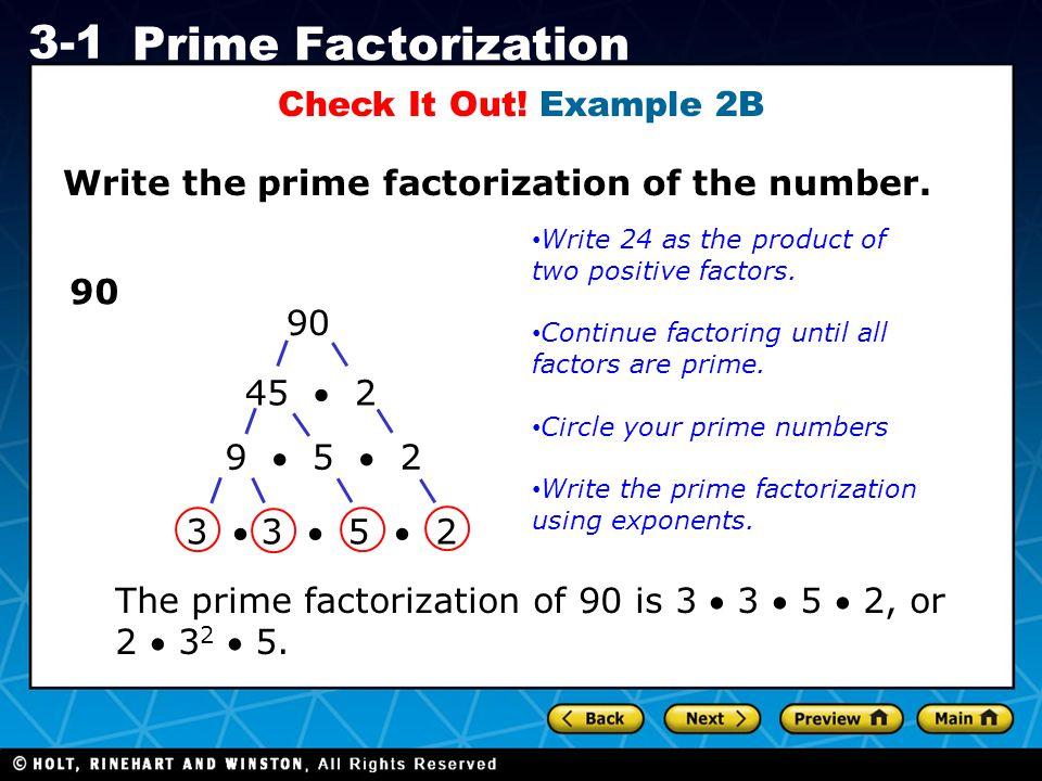 Holt CA Course 1 3-1 Prime Factorization Check It Out! Example 2B Write the prime factorization of the number. 90 45  2 9  5  2 3  3  5  2 Write