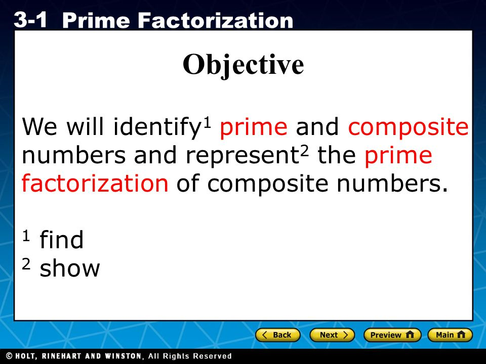 Holt CA Course 1 3-1 Prime Factorization Objective We will identify 1 prime and composite numbers and represent 2 the prime factorization of composite numbers.