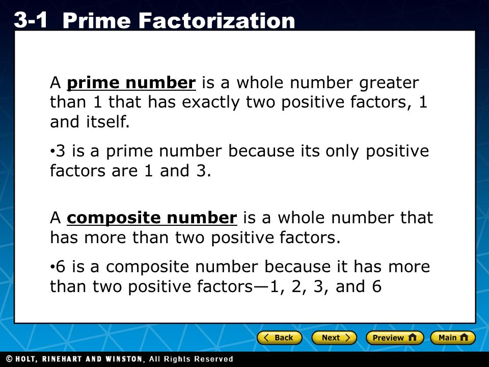 Holt CA Course 1 3-1 Prime Factorization A prime number is a whole number greater than 1 that has exactly two positive factors, 1 and itself.
