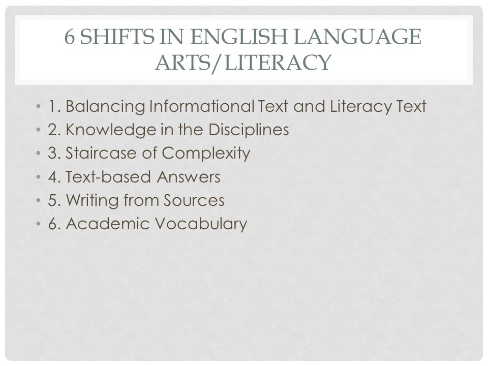 6 SHIFTS IN ENGLISH LANGUAGE ARTS/LITERACY 1. Balancing Informational Text and Literacy Text 2. Knowledge in the Disciplines 3. Staircase of Complexit