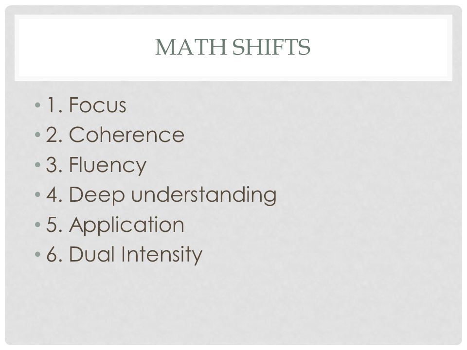 MATH SHIFTS 1. Focus 2. Coherence 3. Fluency 4. Deep understanding 5. Application 6. Dual Intensity