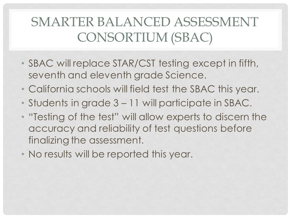 SMARTER BALANCED ASSESSMENT CONSORTIUM (SBAC) SBAC will replace STAR/CST testing except in fifth, seventh and eleventh grade Science. California schoo