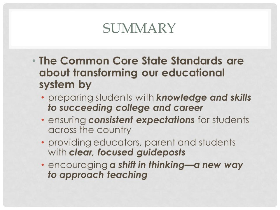 SUMMARY The Common Core State Standards are about transforming our educational system by preparing students with knowledge and skills to succeeding co