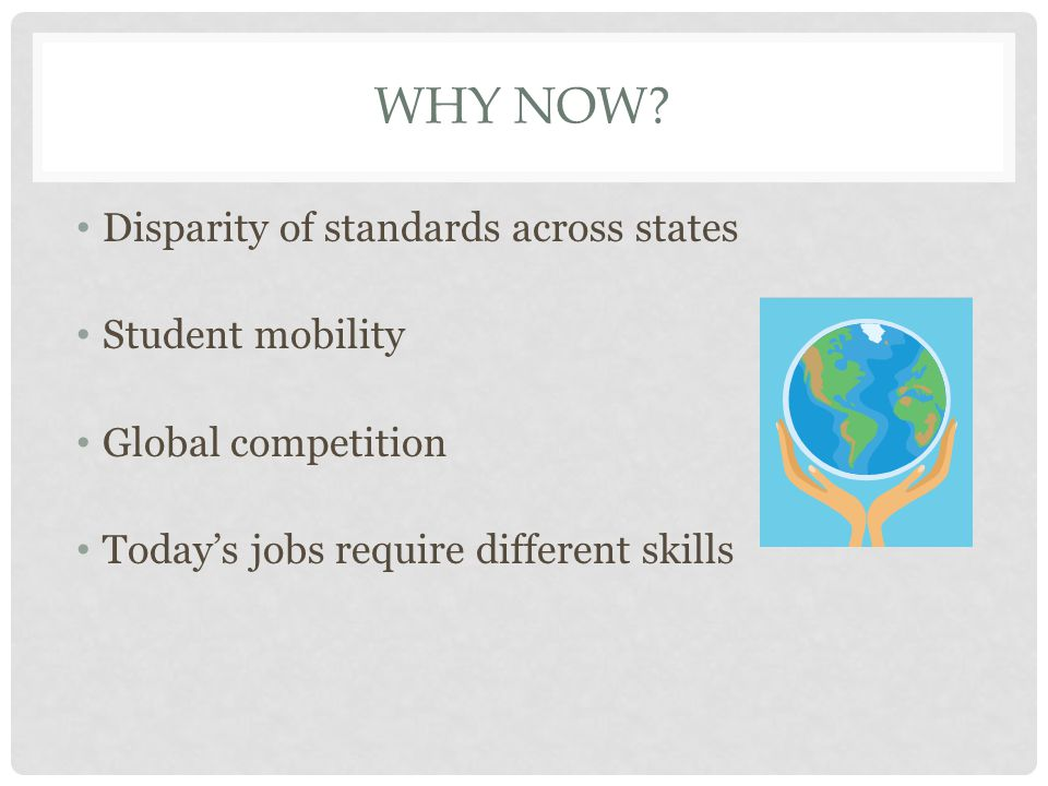 WHY NOW? Disparity of standards across states Student mobility Global competition Today's jobs require different skills