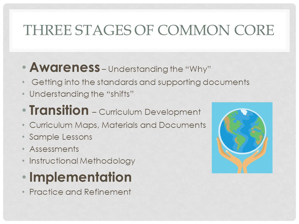 """THREE STAGES OF COMMON CORE Awareness – Understanding the """"Why"""" Getting into the standards and supporting documents Understanding the """"shifts"""" Transit"""