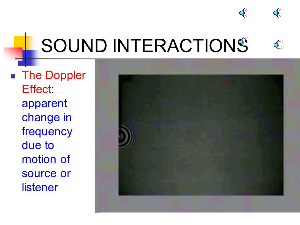 SOUND INTERACTIONS The Doppler Effect: apparent change in frequency due to motion of source or listener