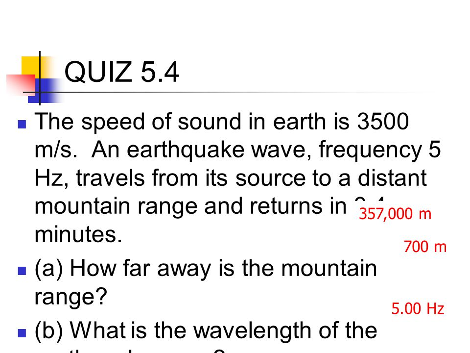 QUIZ 5.4 The speed of sound in earth is 3500 m/s. An earthquake wave, frequency 5 Hz, travels from its source to a distant mountain range and returns