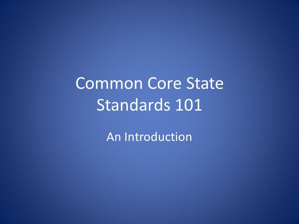 Common Core State Standards 101 An Introduction