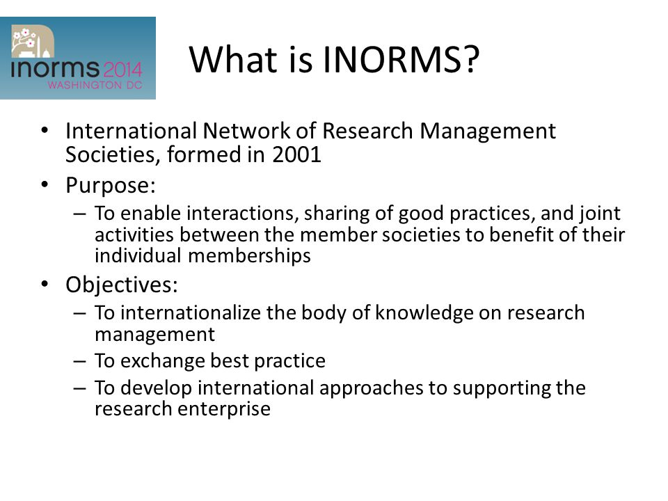 What is INORMS? International Network of Research Management Societies, formed in 2001 Purpose: – To enable interactions, sharing of good practices, a