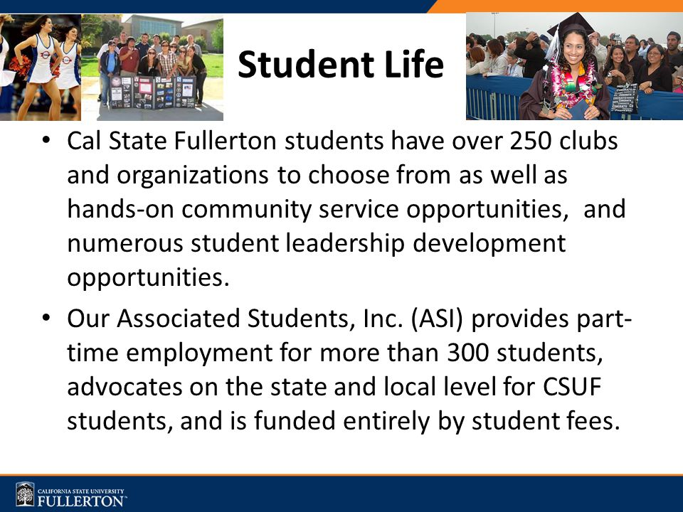 Student Life Cal State Fullerton students have over 250 clubs and organizations to choose from as well as hands-on community service opportunities, and numerous student leadership development opportunities.